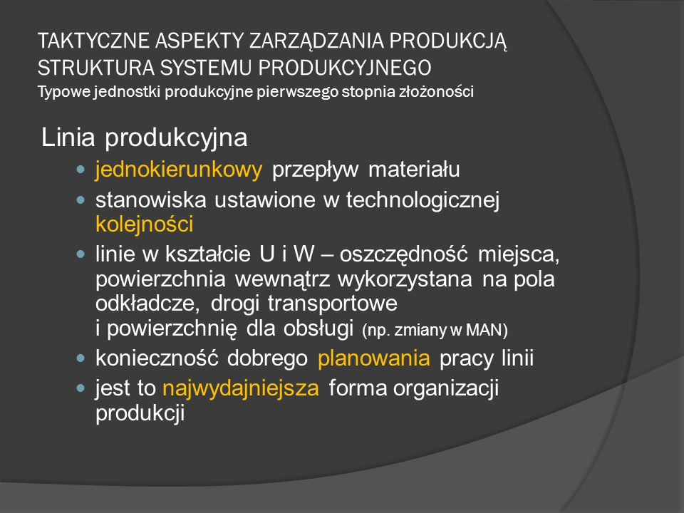 TAKTYCZNE ASPEKTY ZARZĄDZANIA PRODUKCJĄ STRUKTURA SYSTEMU PRODUKCYJNEGO Typowe jednostki produkcyjne pierwszego stopnia złożoności Linia produkcyjna jednokierunkowy przepływ materiału stanowiska ustawione w technologicznej kolejności linie w kształcie U i W – oszczędność miejsca, powierzchnia wewnątrz wykorzystana na pola odkładcze, drogi transportowe i powierzchnię dla obsługi (np.