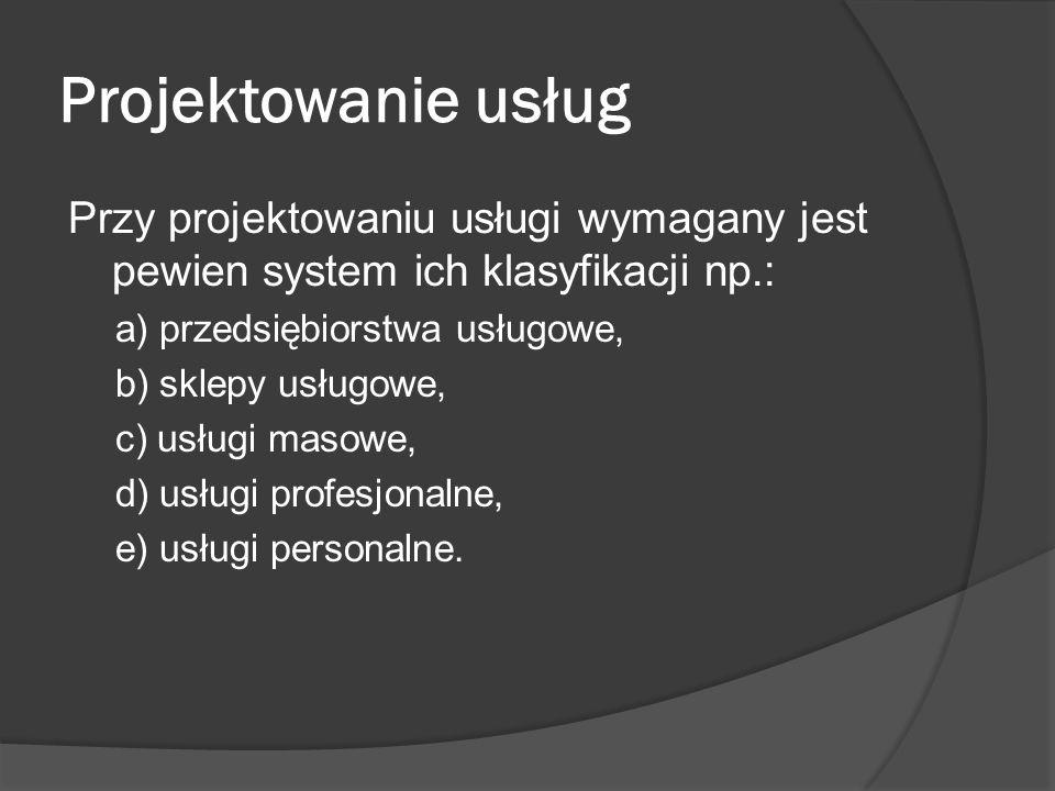 Projektowanie usług Przy projektowaniu usługi wymagany jest pewien system ich klasyfikacji np.: a) przedsiębiorstwa usługowe, b) sklepy usługowe, c) usługi masowe, d) usługi profesjonalne, e) usługi personalne.