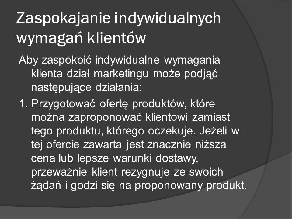 Zaspokajanie indywidualnych wymagań klientów Aby zaspokoić indywidualne wymagania klienta dział marketingu może podjąć następujące działania: 1.