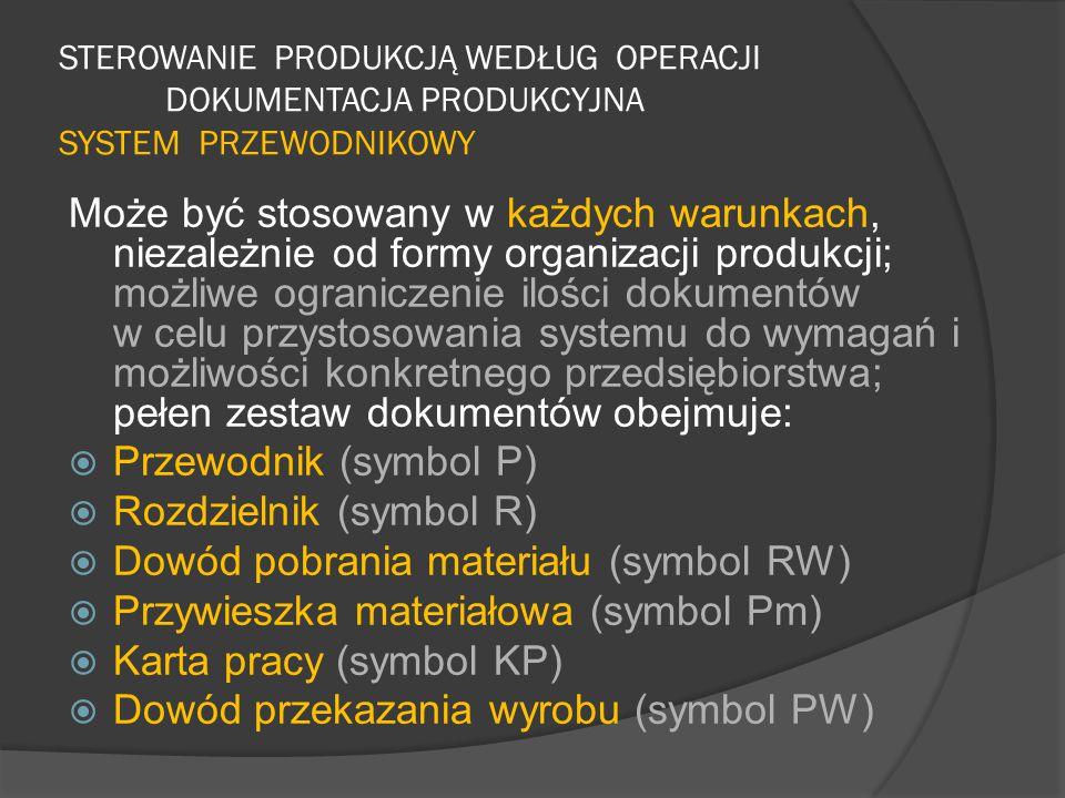 STEROWANIE PRODUKCJĄ WEDŁUG OPERACJI DOKUMENTACJA PRODUKCYJNA SYSTEM PRZEWODNIKOWY Może być stosowany w każdych warunkach, niezależnie od formy organizacji produkcji; możliwe ograniczenie ilości dokumentów w celu przystosowania systemu do wymagań i możliwości konkretnego przedsiębiorstwa; pełen zestaw dokumentów obejmuje:  Przewodnik (symbol P)  Rozdzielnik (symbol R)  Dowód pobrania materiału (symbol RW)  Przywieszka materiałowa (symbol Pm)  Karta pracy (symbol KP)  Dowód przekazania wyrobu (symbol PW)