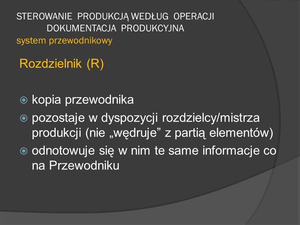 """STEROWANIE PRODUKCJĄ WEDŁUG OPERACJI DOKUMENTACJA PRODUKCYJNA system przewodnikowy Rozdzielnik (R)  kopia przewodnika  pozostaje w dyspozycji rozdzielcy/mistrza produkcji (nie """"wędruje z partią elementów)  odnotowuje się w nim te same informacje co na Przewodniku"""