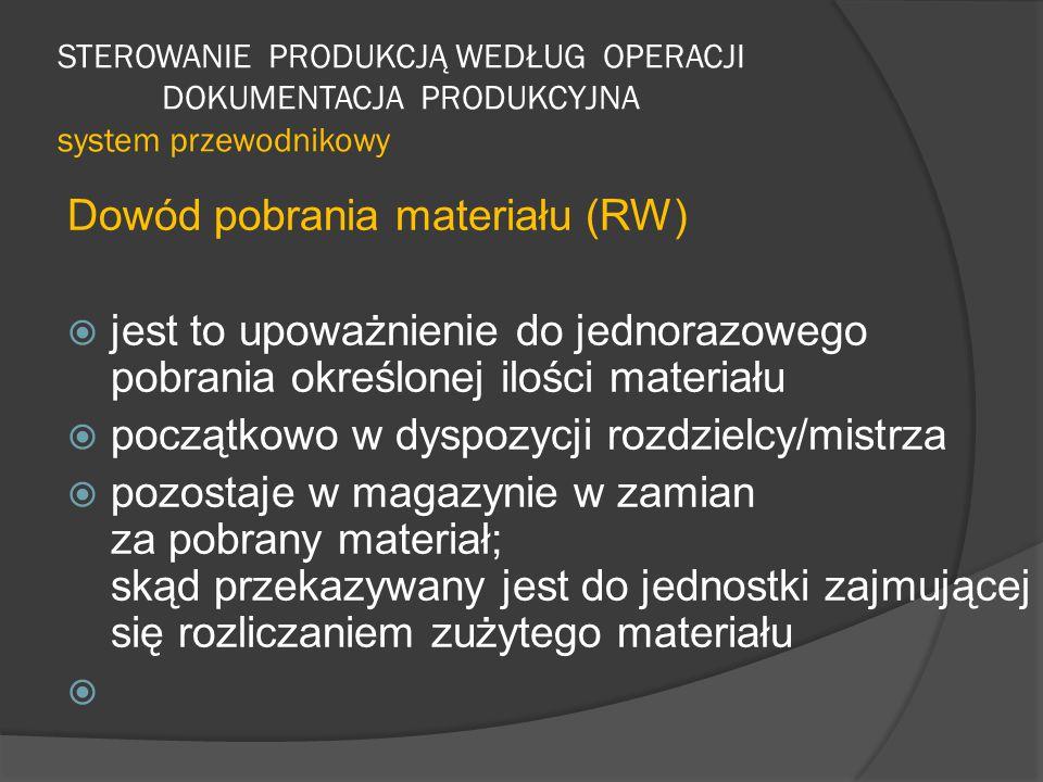 STEROWANIE PRODUKCJĄ WEDŁUG OPERACJI DOKUMENTACJA PRODUKCYJNA system przewodnikowy Dowód pobrania materiału (RW)  jest to upoważnienie do jednorazowego pobrania określonej ilości materiału  początkowo w dyspozycji rozdzielcy/mistrza  pozostaje w magazynie w zamian za pobrany materiał; skąd przekazywany jest do jednostki zajmującej się rozliczaniem zużytego materiału 