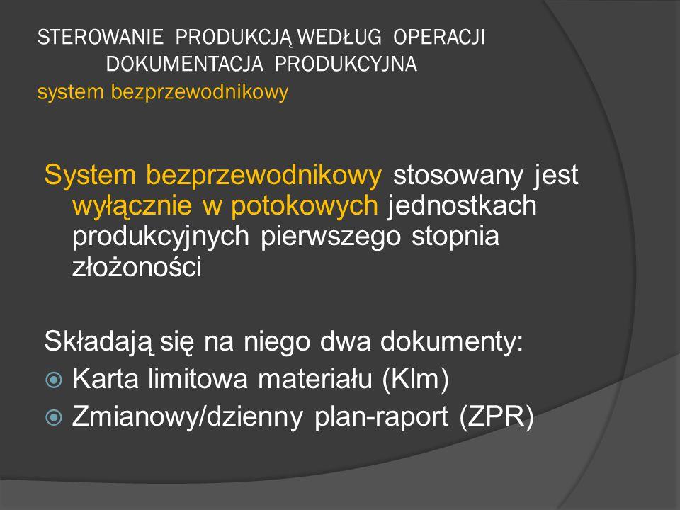 STEROWANIE PRODUKCJĄ WEDŁUG OPERACJI DOKUMENTACJA PRODUKCYJNA system bezprzewodnikowy System bezprzewodnikowy stosowany jest wyłącznie w potokowych jednostkach produkcyjnych pierwszego stopnia złożoności Składają się na niego dwa dokumenty:  Karta limitowa materiału (Klm)  Zmianowy/dzienny plan-raport (ZPR)