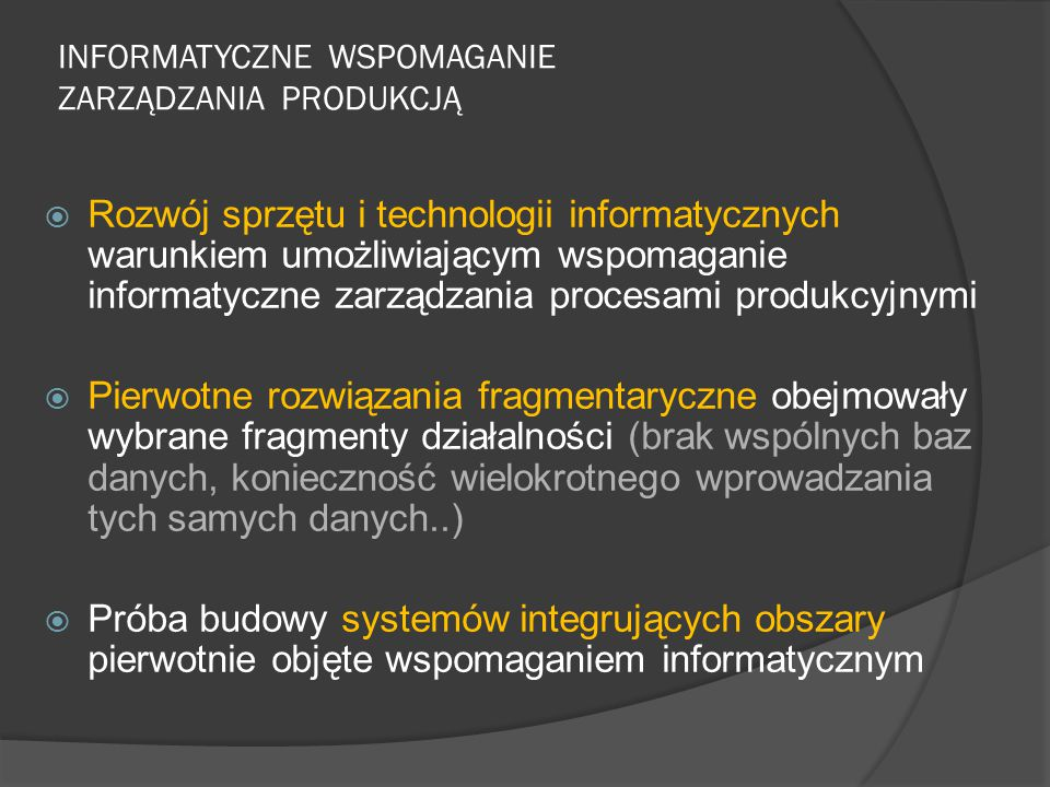 INFORMATYCZNE WSPOMAGANIE ZARZĄDZANIA PRODUKCJĄ  Rozwój sprzętu i technologii informatycznych warunkiem umożliwiającym wspomaganie informatyczne zarządzania procesami produkcyjnymi  Pierwotne rozwiązania fragmentaryczne obejmowały wybrane fragmenty działalności (brak wspólnych baz danych, konieczność wielokrotnego wprowadzania tych samych danych..)  Próba budowy systemów integrujących obszary pierwotnie objęte wspomaganiem informatycznym