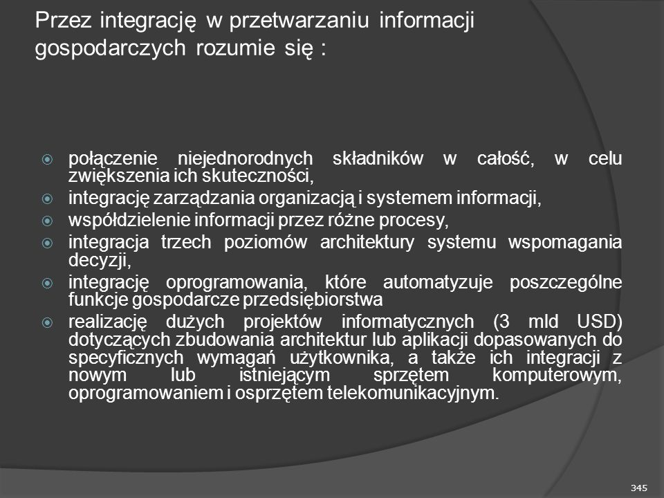 345 Przez integrację w przetwarzaniu informacji gospodarczych rozumie się :  połączenie niejednorodnych składników w całość, w celu zwiększenia ich skuteczności,  integrację zarządzania organizacją i systemem informacji,  współdzielenie informacji przez różne procesy,  integracja trzech poziomów architektury systemu wspomagania decyzji,  integrację oprogramowania, które automatyzuje poszczególne funkcje gospodarcze przedsiębiorstwa  realizację dużych projektów informatycznych (3 mld USD) dotyczących zbudowania architektur lub aplikacji dopasowanych do specyficznych wymagań użytkownika, a także ich integracji z nowym lub istniejącym sprzętem komputerowym, oprogramowaniem i osprzętem telekomunikacyjnym.