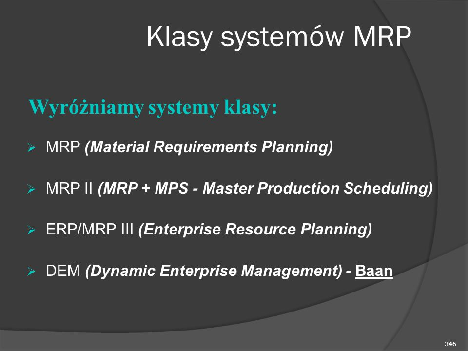346 Klasy systemów MRP  MRP (Material Requirements Planning)  MRP II (MRP + MPS - Master Production Scheduling)  ERP/MRP III (Enterprise Resource P