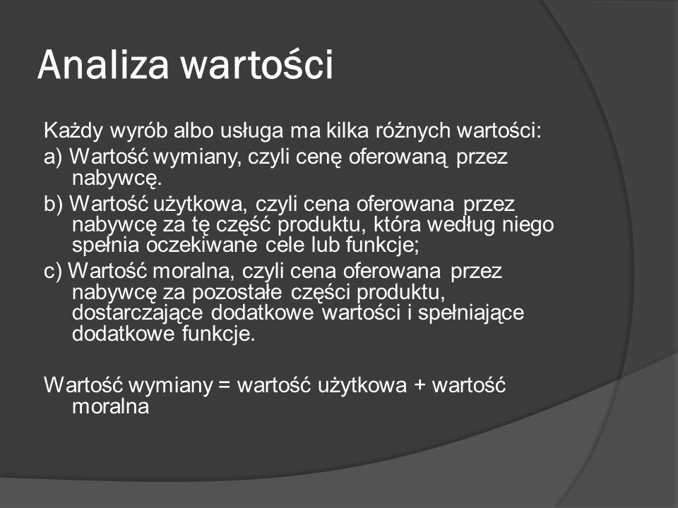 Analiza wartości Każdy wyrób albo usługa ma kilka różnych wartości: a) Wartość wymiany, czyli cenę oferowaną przez nabywcę. b) Wartość użytkowa, czyli