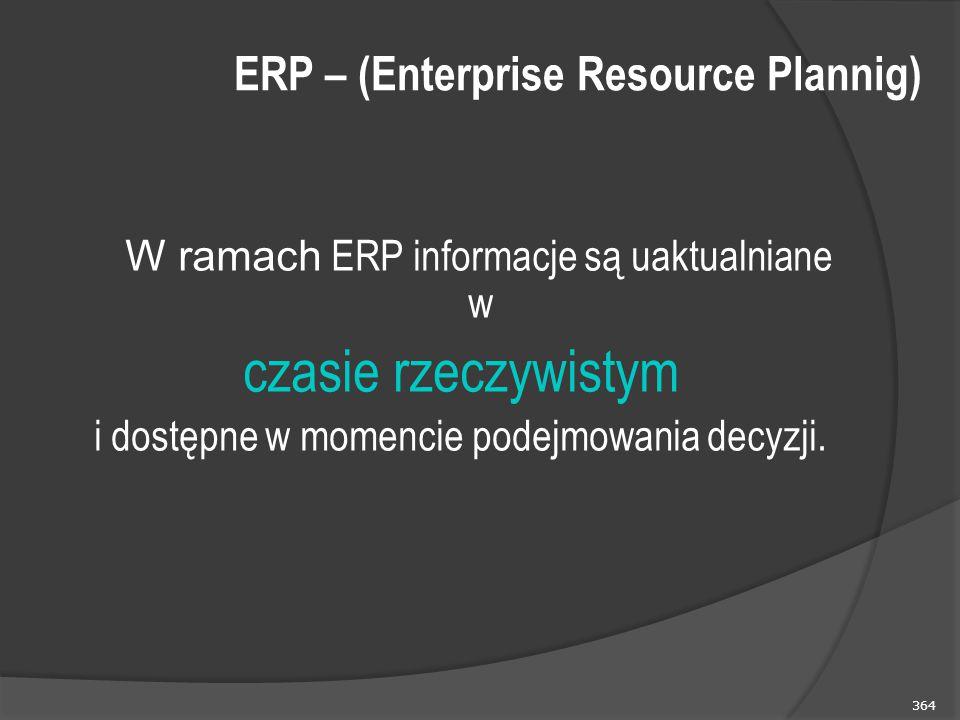 364 W ramach ERP informacje są uaktualniane w czasie rzeczywistym i dostępne w momencie podejmowania decyzji. ERP – (Enterprise Resource Plannig)