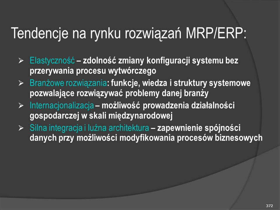 372 Tendencje na rynku rozwiązań MRP/ERP:  Elastyczność – zdolność zmiany konfiguracji systemu bez przerywania procesu wytwórczego  Branżowe rozwiązania : funkcje, wiedza i struktury systemowe pozwalające rozwiązywać problemy danej branży  Internacjonalizacja – możliwość prowadzenia działalności gospodarczej w skali międzynarodowej  Silna integracja i luźna architektura – zapewnienie spójności danych przy możliwości modyfikowania procesów biznesowych