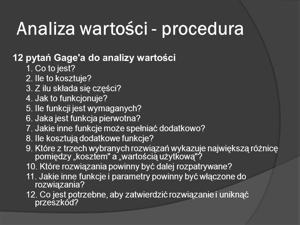 Analiza wartości - procedura 12 pytań Gage'a do analizy wartości 1. Co to jest? 2. Ile to kosztuje? 3. Z ilu składa się części? 4. Jak to funkcjonuje?