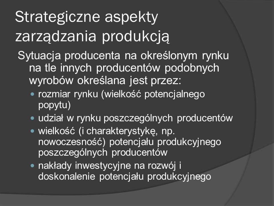 Strategiczne aspekty zarządzania produkcją Sytuacja producenta na określonym rynku na tle innych producentów podobnych wyrobów określana jest przez: rozmiar rynku (wielkość potencjalnego popytu) udział w rynku poszczególnych producentów wielkość (i charakterystykę, np.
