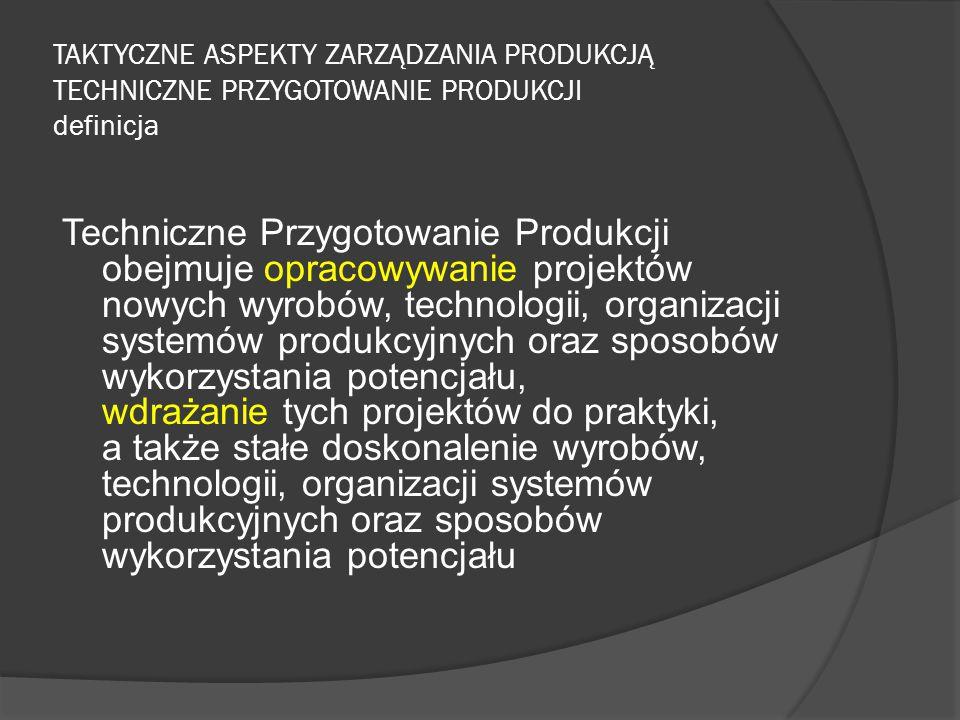 TAKTYCZNE ASPEKTY ZARZĄDZANIA PRODUKCJĄ TECHNICZNE PRZYGOTOWANIE PRODUKCJI definicja Techniczne Przygotowanie Produkcji obejmuje opracowywanie projektów nowych wyrobów, technologii, organizacji systemów produkcyjnych oraz sposobów wykorzystania potencjału, wdrażanie tych projektów do praktyki, a także stałe doskonalenie wyrobów, technologii, organizacji systemów produkcyjnych oraz sposobów wykorzystania potencjału