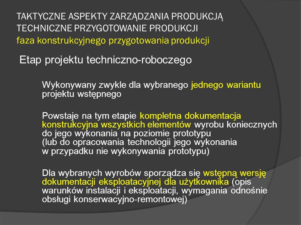 TAKTYCZNE ASPEKTY ZARZĄDZANIA PRODUKCJĄ TECHNICZNE PRZYGOTOWANIE PRODUKCJI faza konstrukcyjnego przygotowania produkcji Etap projektu techniczno-roboczego Wykonywany zwykle dla wybranego jednego wariantu projektu wstępnego Powstaje na tym etapie kompletna dokumentacja konstrukcyjna wszystkich elementów wyrobu koniecznych do jego wykonania na poziomie prototypu (lub do opracowania technologii jego wykonania w przypadku nie wykonywania prototypu) Dla wybranych wyrobów sporządza się wstępną wersję dokumentacji eksploatacyjnej dla użytkownika (opis warunków instalacji i eksploatacji, wymagania odnośnie obsługi konserwacyjno-remontowej)