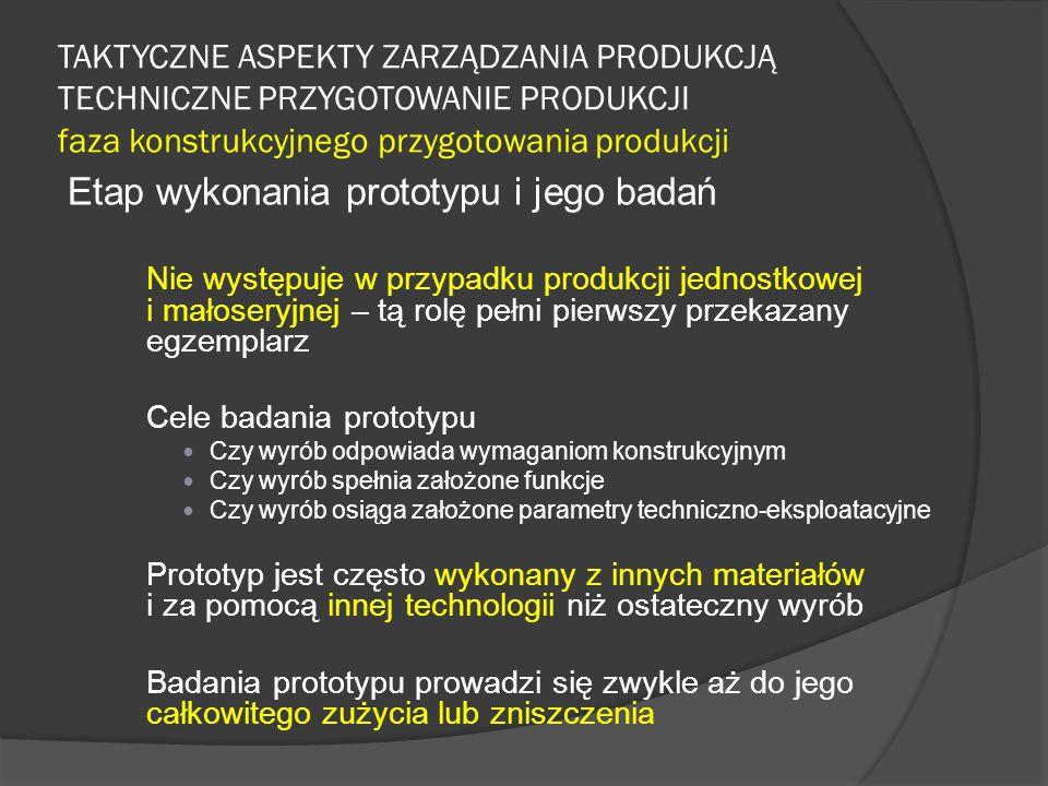 TAKTYCZNE ASPEKTY ZARZĄDZANIA PRODUKCJĄ TECHNICZNE PRZYGOTOWANIE PRODUKCJI faza konstrukcyjnego przygotowania produkcji Etap wykonania prototypu i jego badań Nie występuje w przypadku produkcji jednostkowej i małoseryjnej – tą rolę pełni pierwszy przekazany egzemplarz Cele badania prototypu Czy wyrób odpowiada wymaganiom konstrukcyjnym Czy wyrób spełnia założone funkcje Czy wyrób osiąga założone parametry techniczno-eksploatacyjne Prototyp jest często wykonany z innych materiałów i za pomocą innej technologii niż ostateczny wyrób Badania prototypu prowadzi się zwykle aż do jego całkowitego zużycia lub zniszczenia