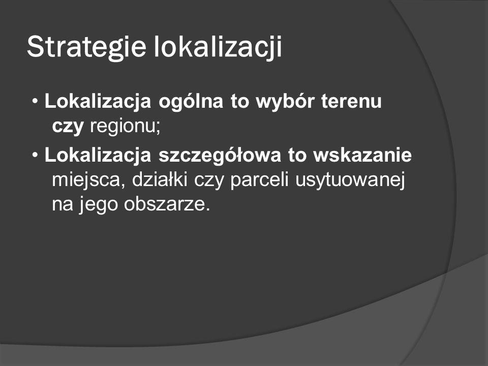 Strategie lokalizacji Lokalizacja ogólna to wybór terenu czy regionu; Lokalizacja szczegółowa to wskazanie miejsca, działki czy parceli usytuowanej na jego obszarze.