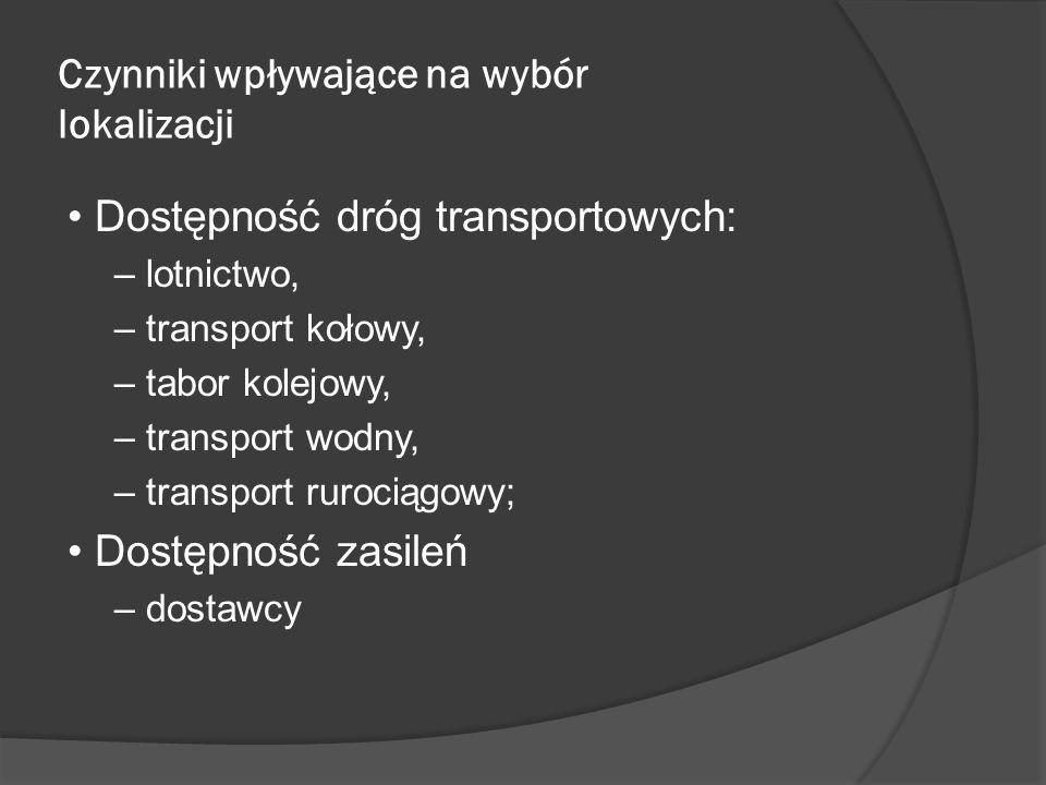 Czynniki wpływające na wybór lokalizacji Dostępność dróg transportowych: – lotnictwo, – transport kołowy, – tabor kolejowy, – transport wodny, – transport rurociągowy; Dostępność zasileń – dostawcy