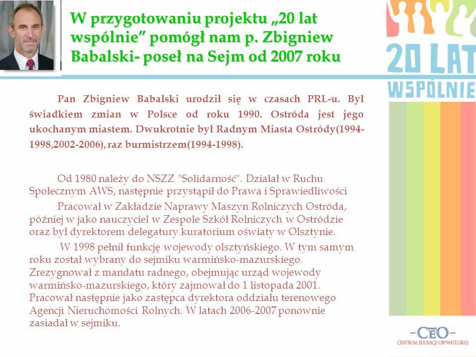 Pan Zbigniew Babalski urodził się w czasach PRL-u. Był świadkiem zmian w Polsce od roku 1990. Ostróda jest jego ukochanym miastem. Dwukrotnie był Radn