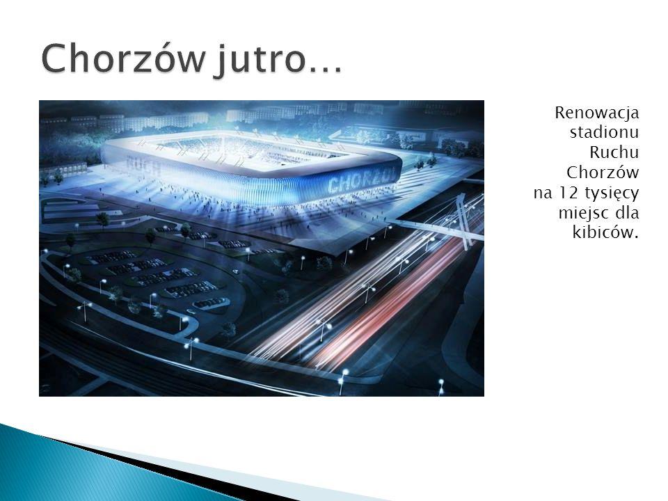 Renowacja stadionu Ruchu Chorzów na 12 tysięcy miejsc dla kibiców.