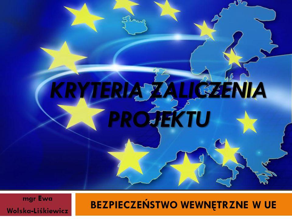 KRYTERIA ZALICZENIA PROJEKTU mgr Ewa Wolska-Liśkiewicz BEZPIECZEŃSTWO WEWNĘTRZNE W UE