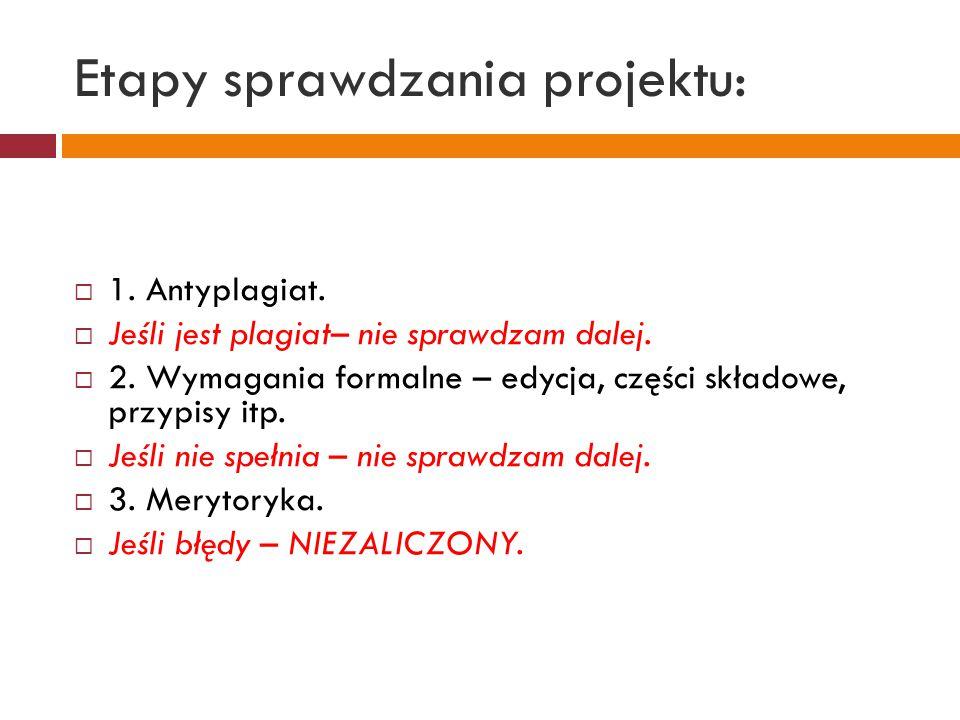 Etapy sprawdzania projektu:  1. Antyplagiat.  Jeśli jest plagiat– nie sprawdzam dalej.  2. Wymagania formalne – edycja, części składowe, przypisy i