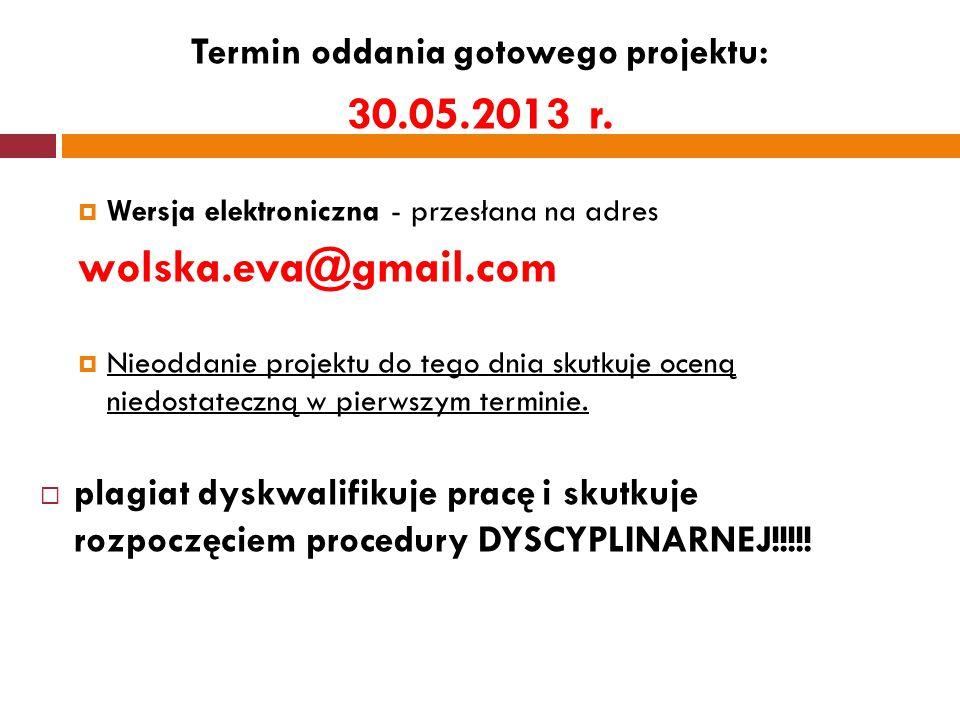 Termin oddania gotowego projektu: 30.05.2013 r.  Wersja elektroniczna - przesłana na adres wolska.eva@gmail.com  Nieoddanie projektu do tego dnia sk