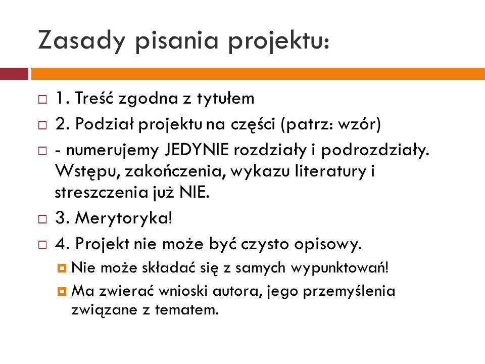 Zasady pisania projektu:  1. Treść zgodna z tytułem  2. Podział projektu na części (patrz: wzór)  - numerujemy JEDYNIE rozdziały i podrozdziały. Ws