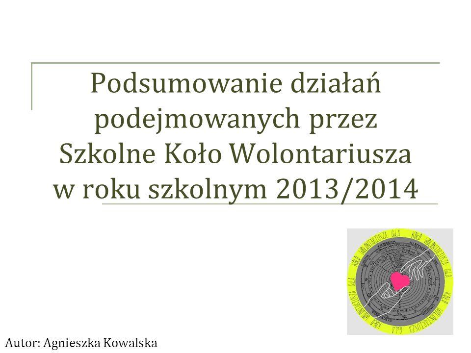 Podsumowanie działań podejmowanych przez Szkolne Koło Wolontariusza w roku szkolnym 2013/2014 Autor: Agnieszka Kowalska