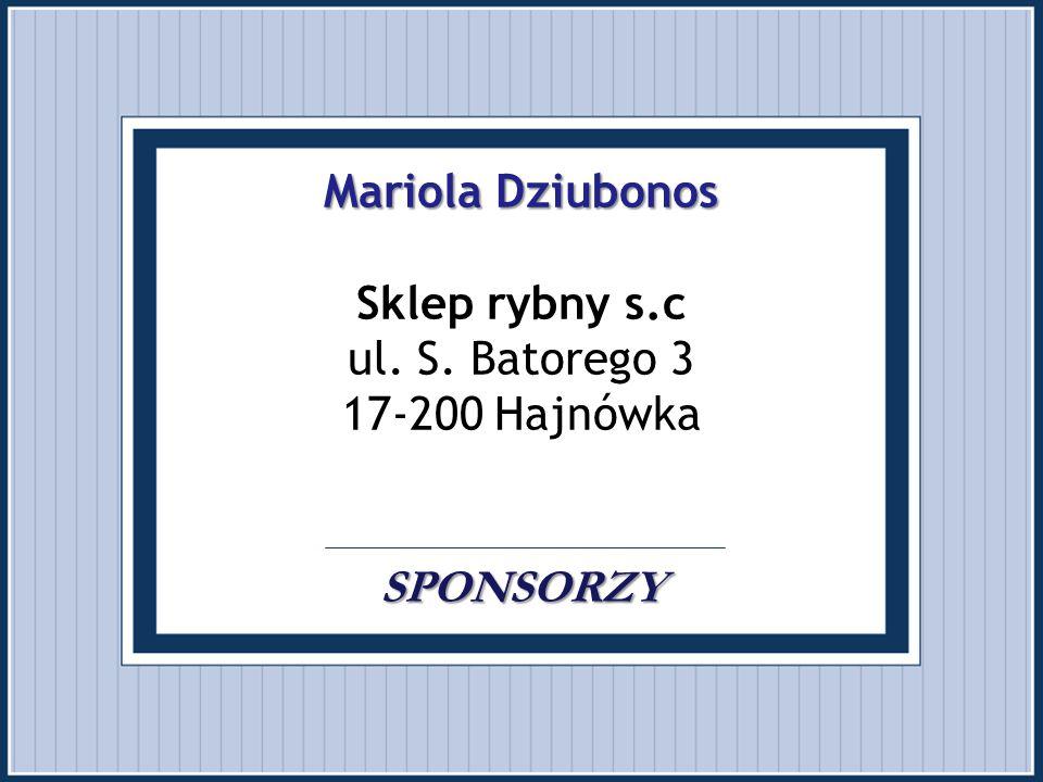 Mariola Dziubonos SPONSORZY Mariola Dziubonos Sklep rybny s.c ul. S. Batorego 3 17-200 Hajnówka. SPONSORZY