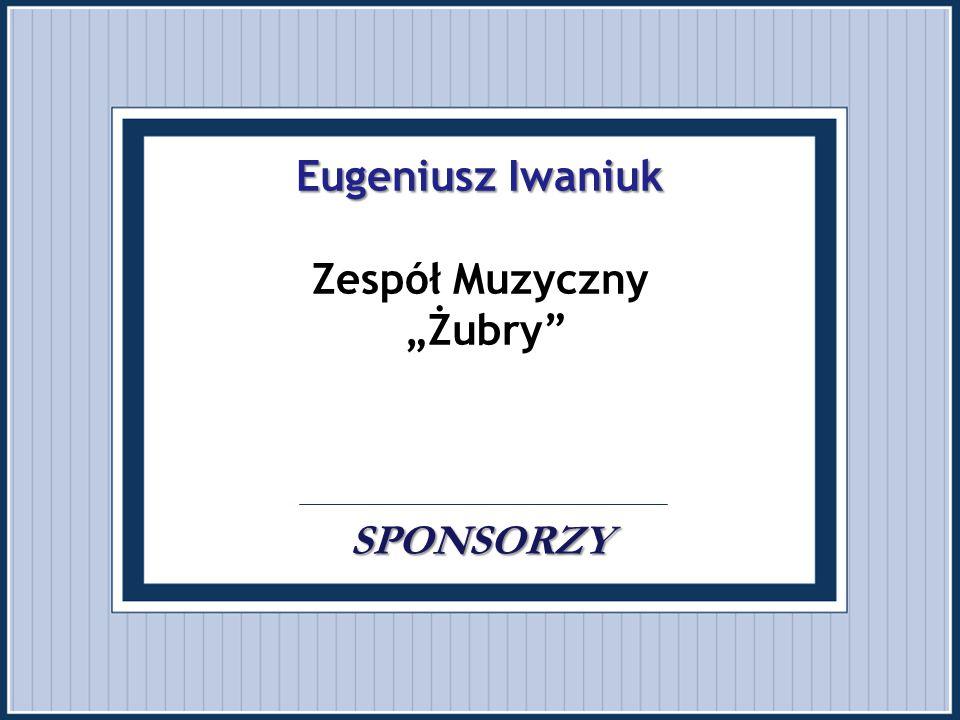 """Eugeniusz Iwaniuk SPONSORZY Eugeniusz Iwaniuk Zespół Muzyczny """"Żubry"""".. SPONSORZY"""