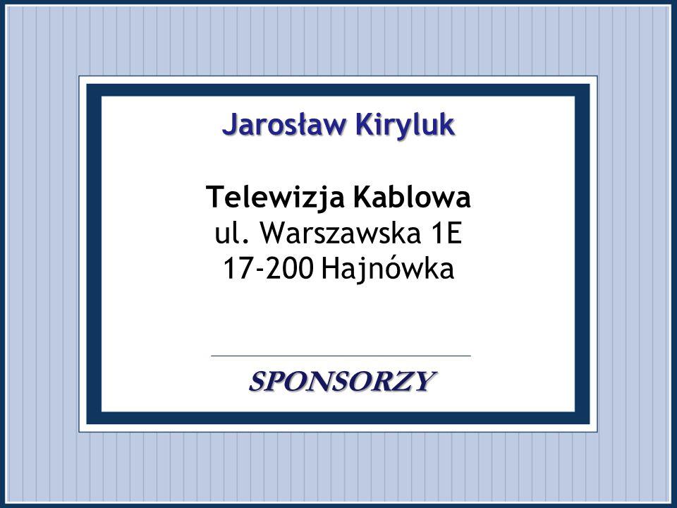 Jarosław Kiryluk SPONSORZY Jarosław Kiryluk Telewizja Kablowa ul. Warszawska 1E 17-200 Hajnówka. SPONSORZY