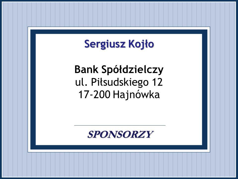 Sergiusz Kojło SPONSORZY Sergiusz Kojło Bank Spółdzielczy ul. Piłsudskiego 12 17-200 Hajnówka. SPONSORZY