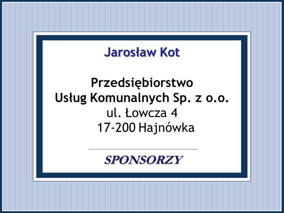 Jarosław Kot SPONSORZY Jarosław Kot Przedsiębiorstwo Usług Komunalnych Sp. z o.o. ul. Łowcza 4 17-200 Hajnówka SPONSORZY