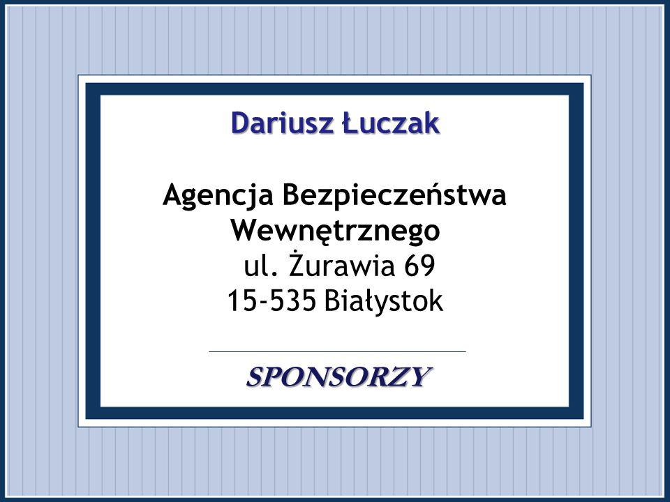 Dariusz Łuczak SPONSORZY Dariusz Łuczak Agencja Bezpieczeństwa Wewnętrznego ul. Żurawia 69 15-535 Białystok SPONSORZY