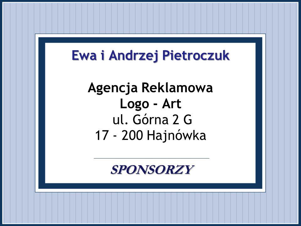 Ewa i Andrzej Pietroczuk SPONSORZY Ewa i Andrzej Pietroczuk Agencja Reklamowa Logo - Art ul. Górna 2 G 17 - 200 Hajnówka SPONSORZY