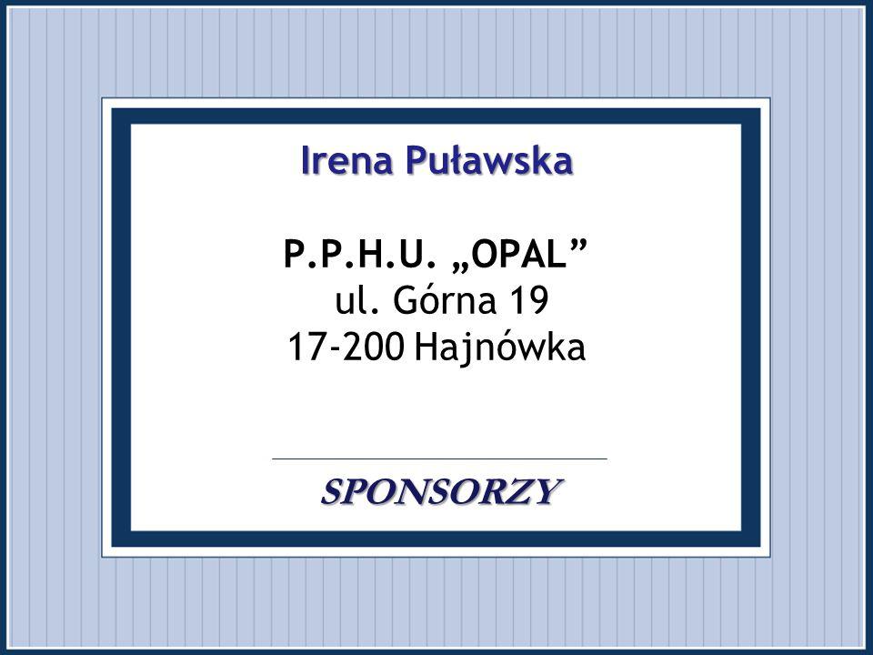 """Irena Puławska SPONSORZY Irena Puławska P.P.H.U. """"OPAL"""" ul. Górna 19 17-200 Hajnówka. SPONSORZY"""