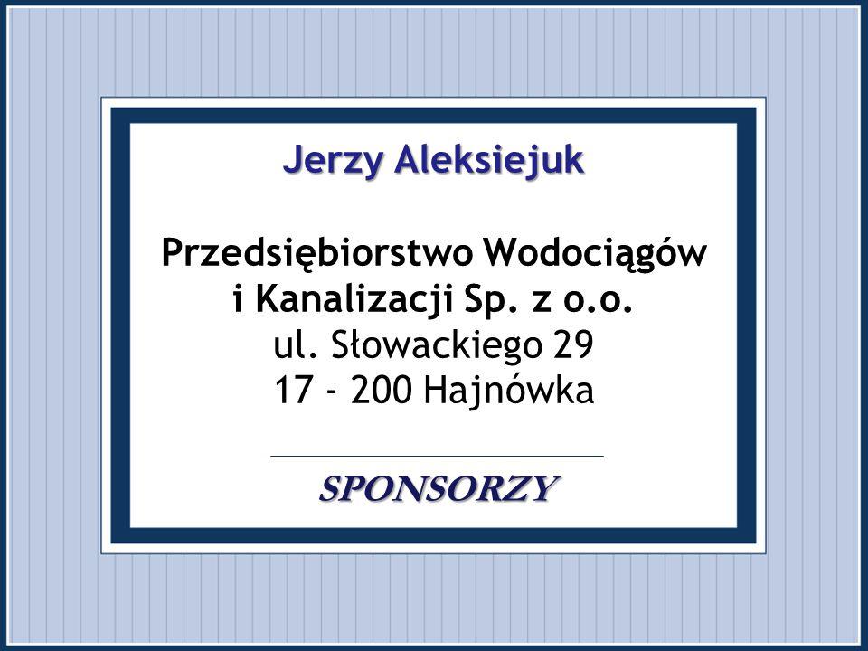 Jerzy Aleksiejuk SPONSORZY Jerzy Aleksiejuk Przedsiębiorstwo Wodociągów i Kanalizacji Sp. z o.o. ul. Słowackiego 29 17 - 200 Hajnówka SPONSORZY