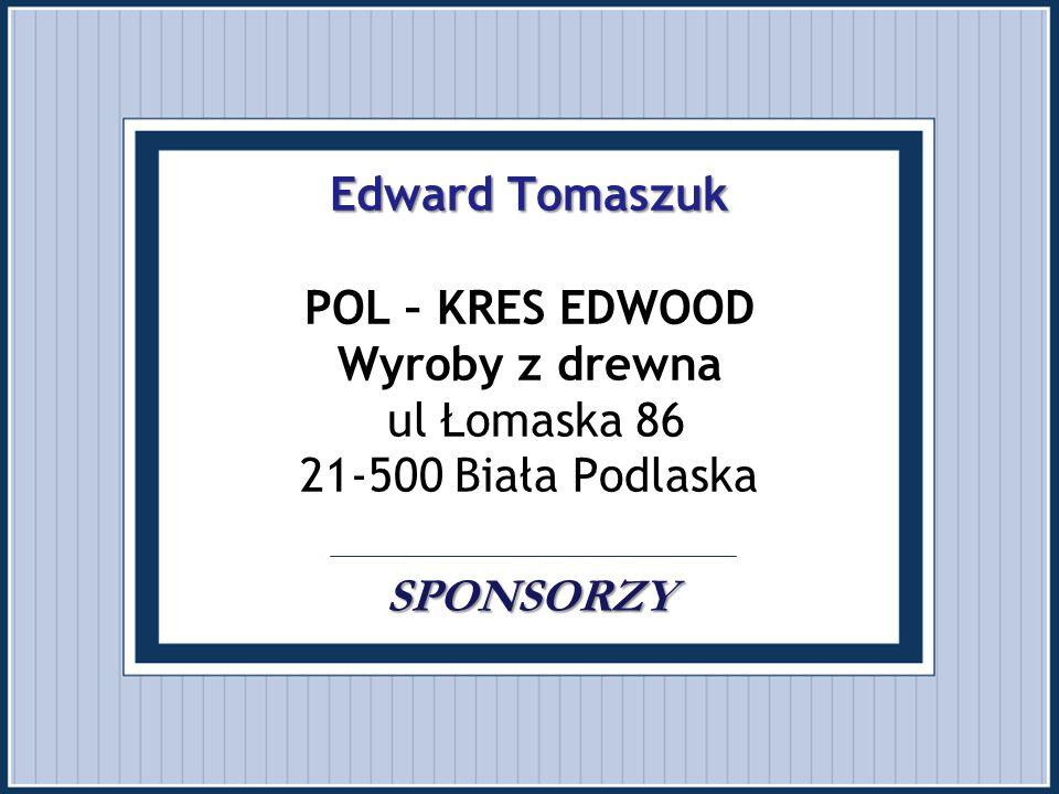Edward Tomaszuk SPONSORZY Edward Tomaszuk POL – KRES EDWOOD Wyroby z drewna ul Łomaska 86 21-500 Biała Podlaska SPONSORZY