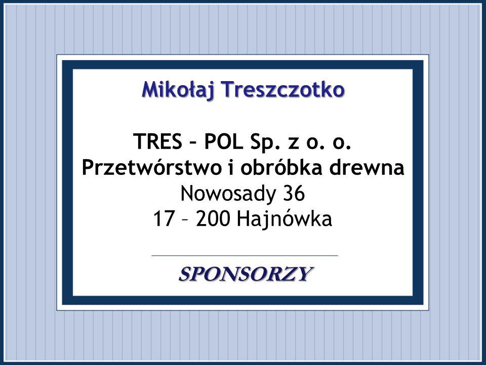 Mikołaj Treszczotko SPONSORZY Mikołaj Treszczotko TRES – POL Sp. z o. o. Przetwórstwo i obróbka drewna Nowosady 36 17 – 200 Hajnówka. SPONSORZY