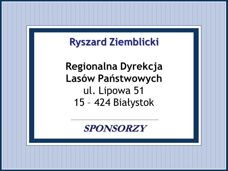 Ryszard Ziemblicki SPONSORZY Ryszard Ziemblicki Regionalna Dyrekcja Lasów Państwowych ul. Lipowa 51 15 – 424 Białystok SPONSORZY