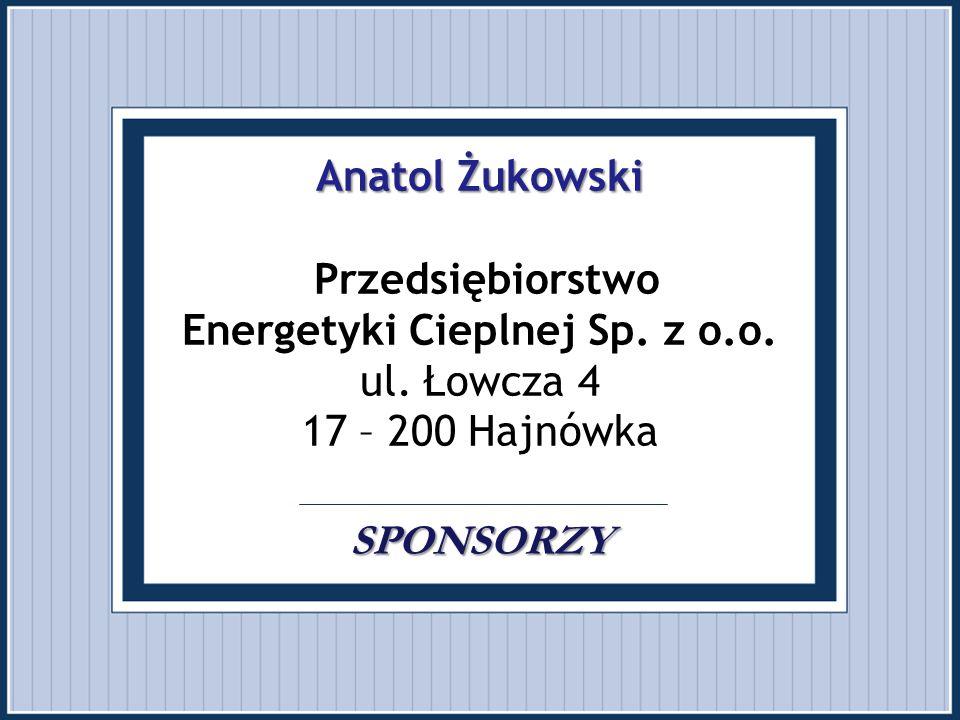Anatol Żukowski SPONSORZY Anatol Żukowski Przedsiębiorstwo Energetyki Cieplnej Sp. z o.o. ul. Łowcza 4 17 – 200 Hajnówka SPONSORZY