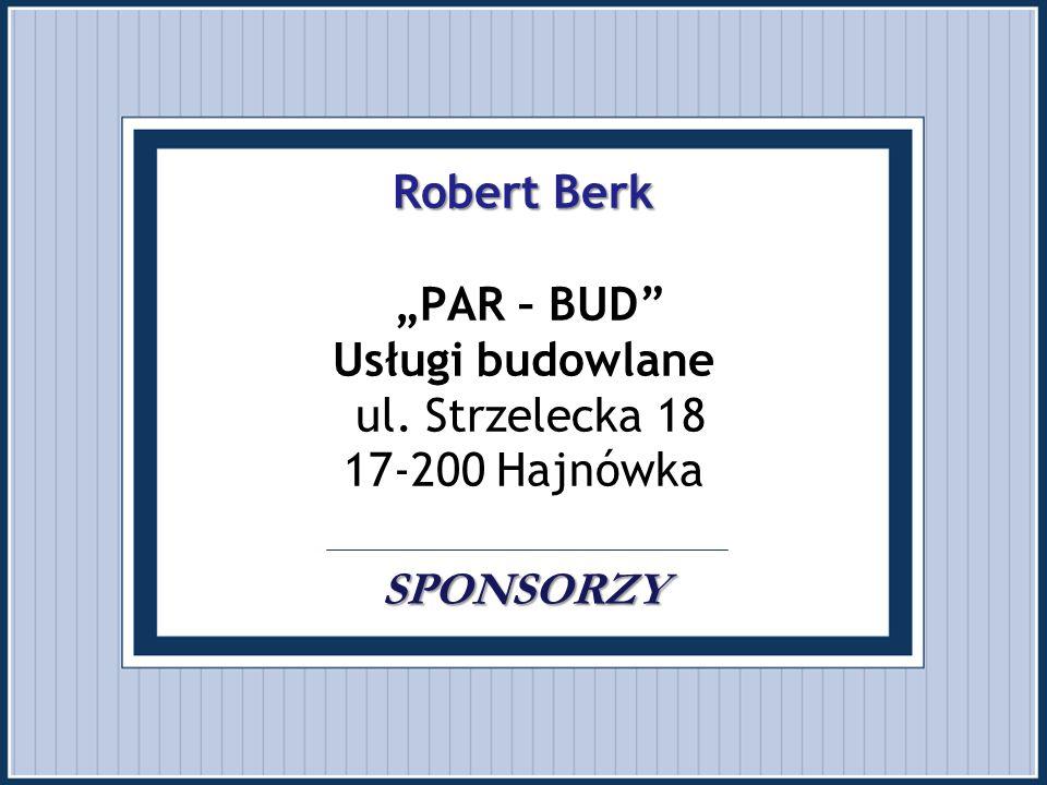 """Robert Berk SPONSORZY Robert Berk """"PAR – BUD"""" Usługi budowlane ul. Strzelecka 18 17-200 Hajnówka SPONSORZY"""