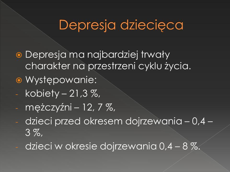  Depresja ma najbardziej trwały charakter na przestrzeni cyklu życia.  Występowanie: - kobiety – 21,3 %, - mężczyźni – 12, 7 %, - dzieci przed okres
