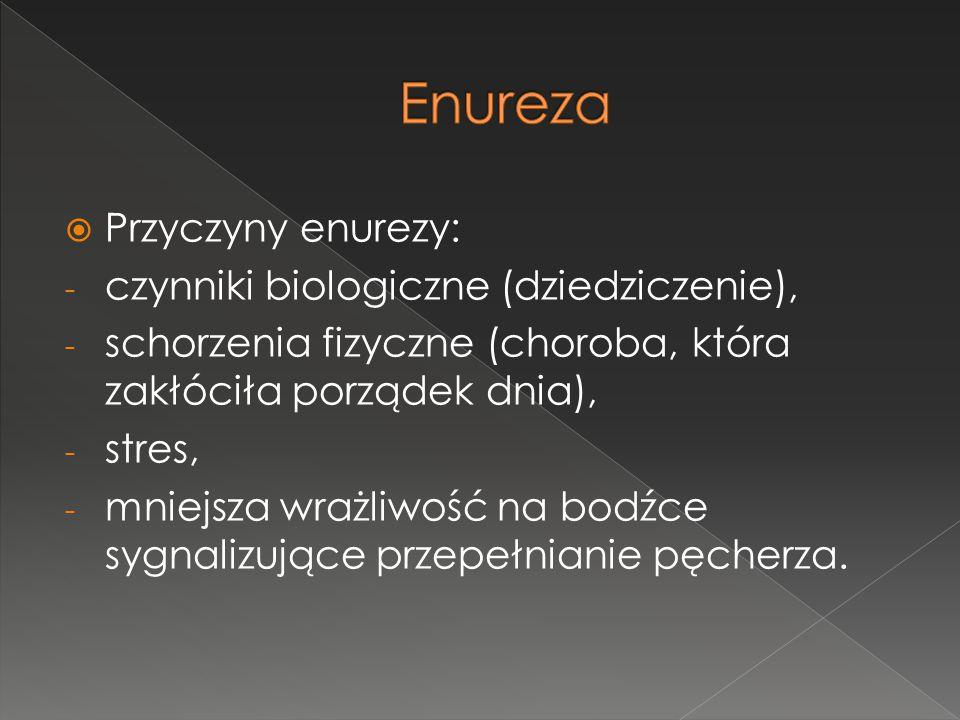  Przyczyny enurezy: - czynniki biologiczne (dziedziczenie), - schorzenia fizyczne (choroba, która zakłóciła porządek dnia), - stres, - mniejsza wrażl