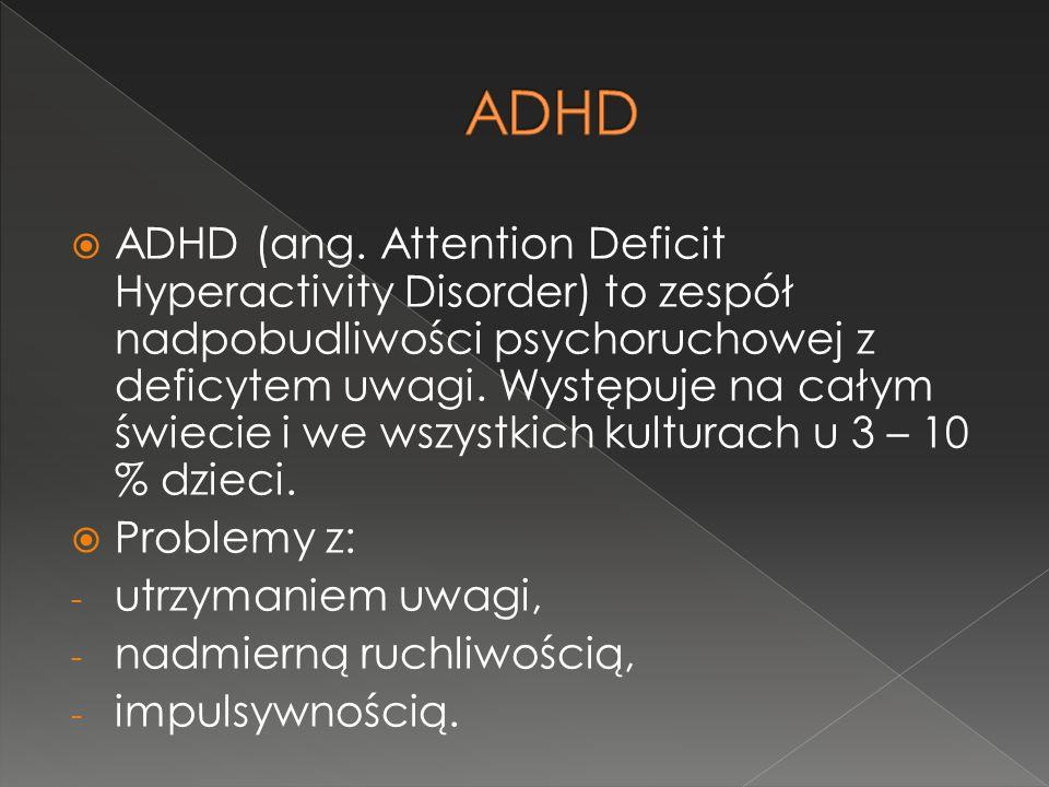  ADHD (ang. Attention Deficit Hyperactivity Disorder) to zespół nadpobudliwości psychoruchowej z deficytem uwagi. Występuje na całym świecie i we wsz