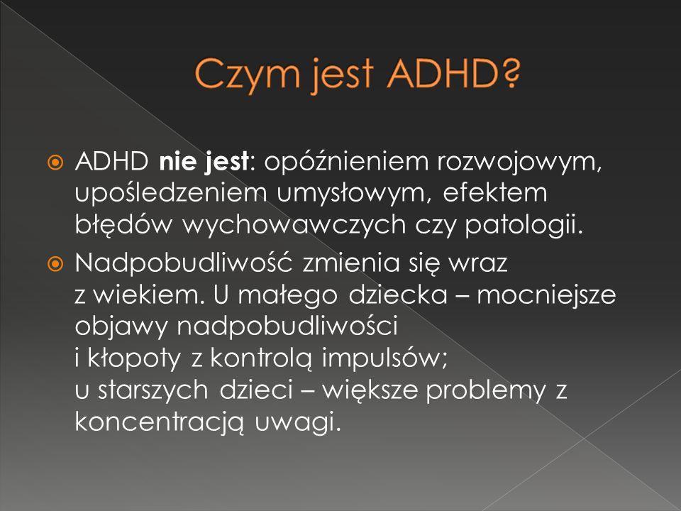  ADHD nie jest : opóźnieniem rozwojowym, upośledzeniem umysłowym, efektem błędów wychowawczych czy patologii.  Nadpobudliwość zmienia się wraz z wie