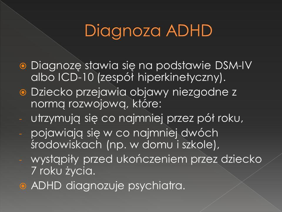  Diagnozę stawia się na podstawie DSM-IV albo ICD-10 (zespół hiperkinetyczny).  Dziecko przejawia objawy niezgodne z normą rozwojową, które: - utrzy