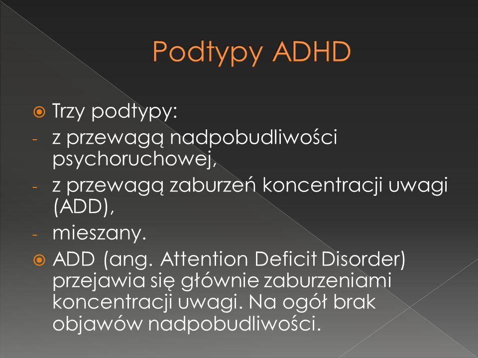  Trzy podtypy: - z przewagą nadpobudliwości psychoruchowej, - z przewagą zaburzeń koncentracji uwagi (ADD), - mieszany.  ADD (ang. Attention Deficit
