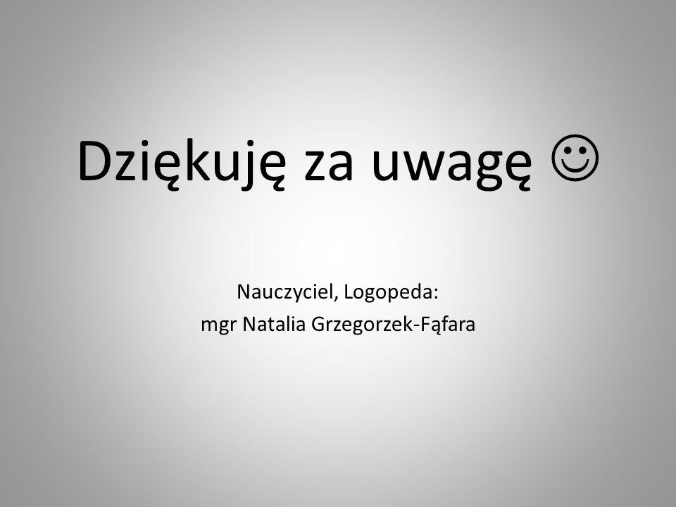 Dziękuję za uwagę Nauczyciel, Logopeda: mgr Natalia Grzegorzek-Fąfara
