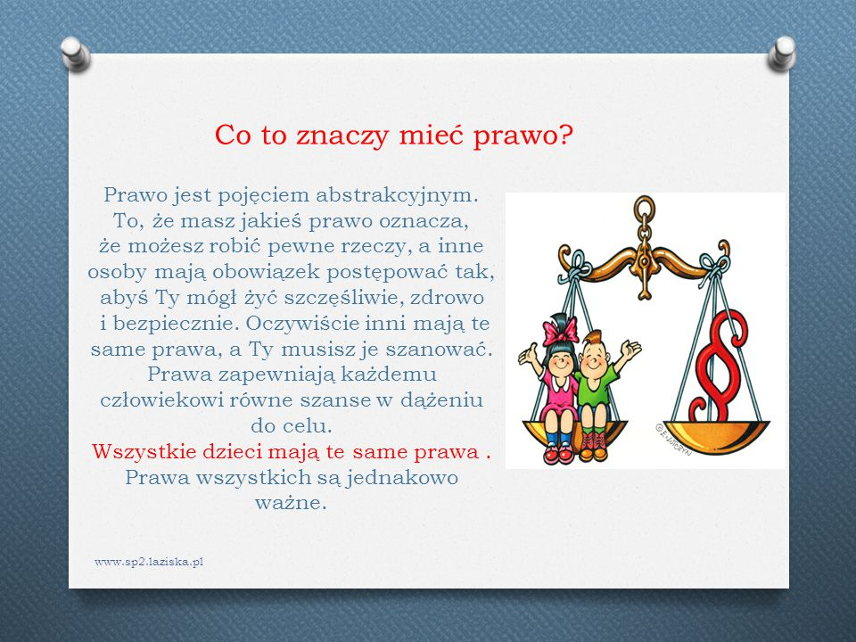 www.sp2.laziska.pl Prawo jest pojęciem abstrakcyjnym. To, że masz jakieś prawo oznacza, że możesz robić pewne rzeczy, a inne osoby mają obowiązek post