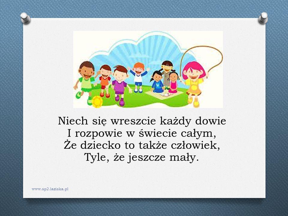Niech się wreszcie każdy dowie I rozpowie w świecie całym, Że dziecko to także człowiek, Tyle, że jeszcze mały. www.sp2.laziska.pl